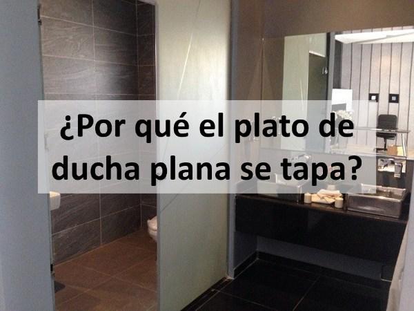 ¿Por qué el plato de ducha plana se tapa?